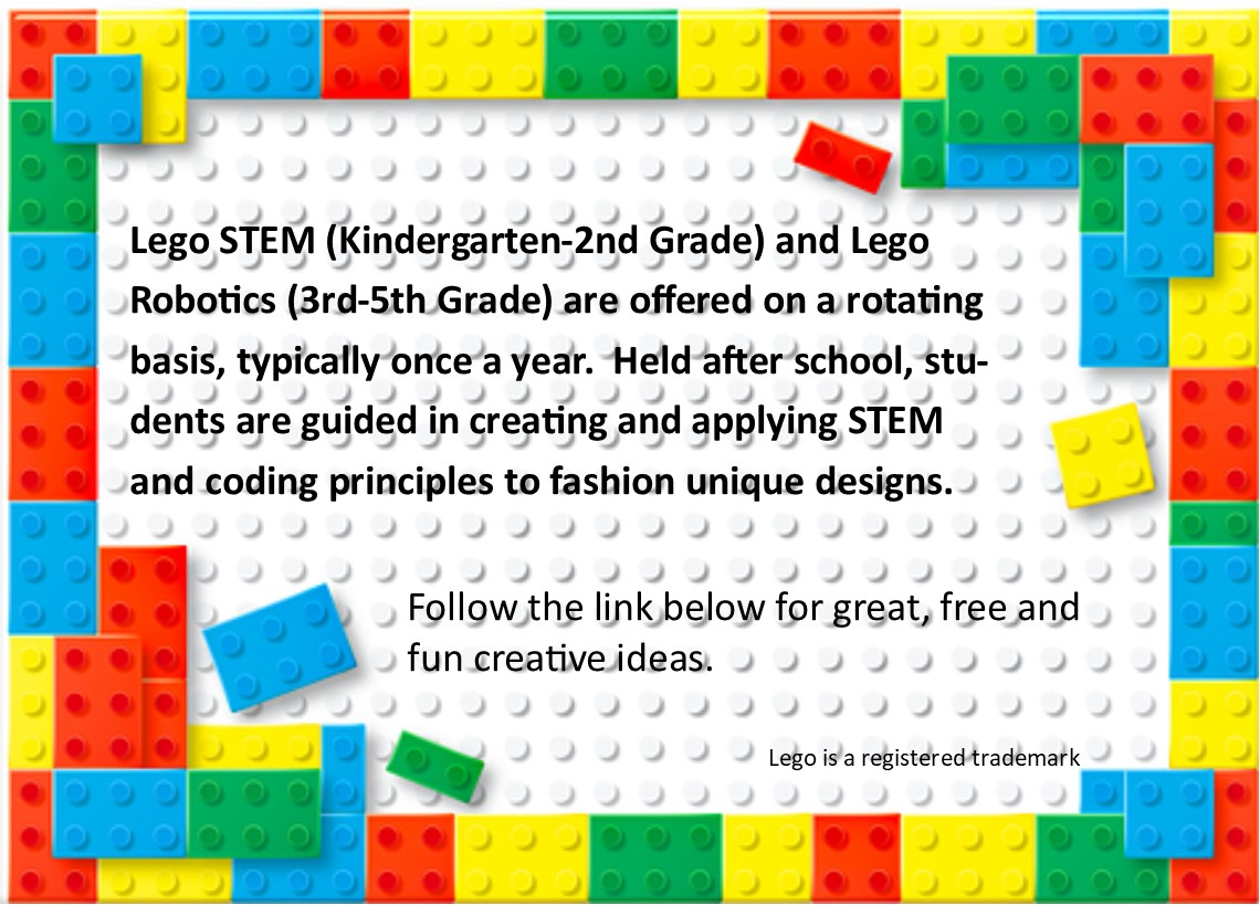 Lego STEM - Lego STEM (Kindergarten-2nd Grade) and Lego Robotics (3rd-5th Grade) are offered on a rotating basis, typically once a year.  Held after school, students are guided in creating and applying STEM and coding principles to fashion unique designs.